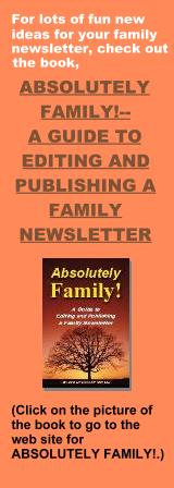 For lots of fun new ideas for your family newsletter, check out the book, ABSOLUTELY FAMILY!--A GUIDE TO EDITING AND PUBLISHING A FAMILY NEWSLETTER. Click on the picture of the book to go to the web site for ABSOLUTELY FAMILY!.